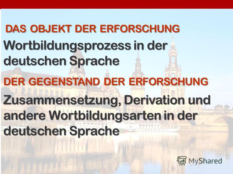 DASOBJEKTDERERFORSCHUNG DAS OBJEKT DER ERFORSCHUNG Wortbildungsprozess in der deutschen Sprache DERGEGENSTANDDERERFORSCHUNG DER GEGENSTAND DER ERFORSCHUNG Zusammensetzung, Derivation und andere Wortbildungsarten in der deutschen Sprache