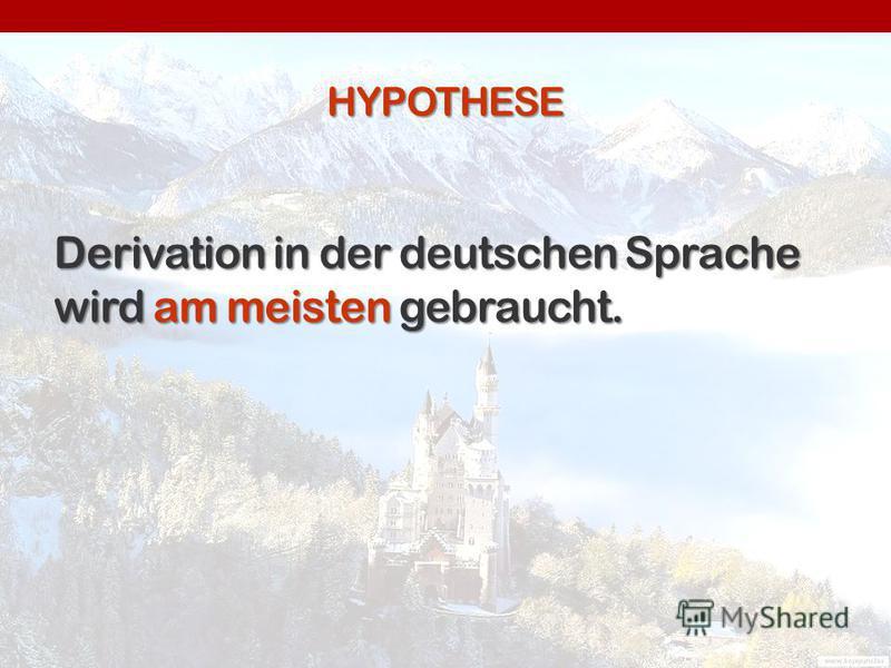 HYPOTHESE Derivation in der deutschen Sprache wird am meisten gebraucht.