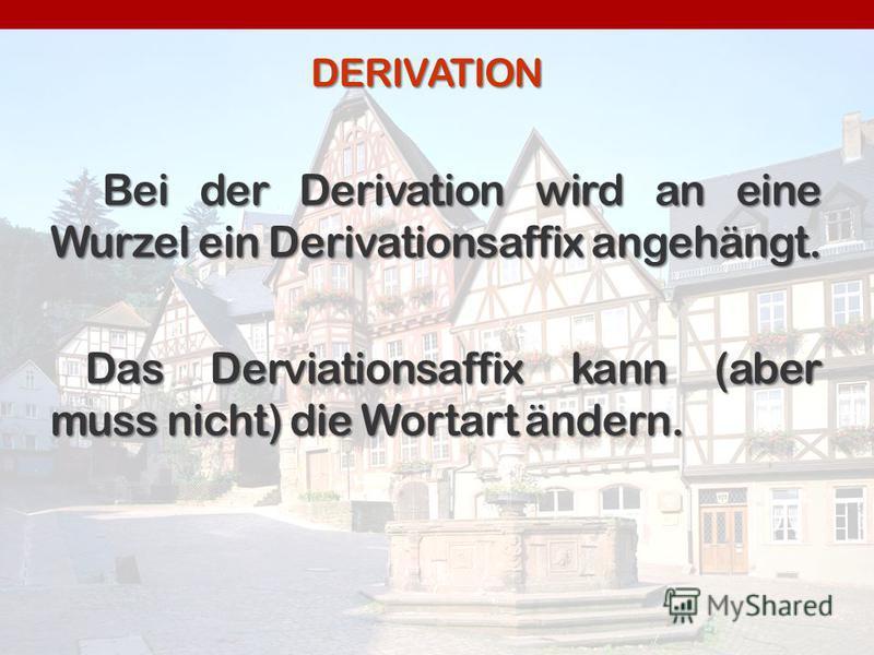DERIVATION Bei der Derivation wird an eine Wurzel ein Derivationsaffix angehängt. Bei der Derivation wird an eine Wurzel ein Derivationsaffix angehängt. Das Derviationsaffix kann (aber muss nicht) die Wortart ändern.