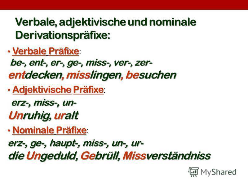 Verbale, adjektivische und nominale Derivationspräfixe: VerbalePräfixe Verbale Präfixe : be-, ent-, er-, ge-, miss-, ver-, zer- entdecken, misslingen, besuchen AdjektivischePräfixe Adjektivische Präfixe : erz-, miss-, un- Unruhig, uralt Unruhig, ural
