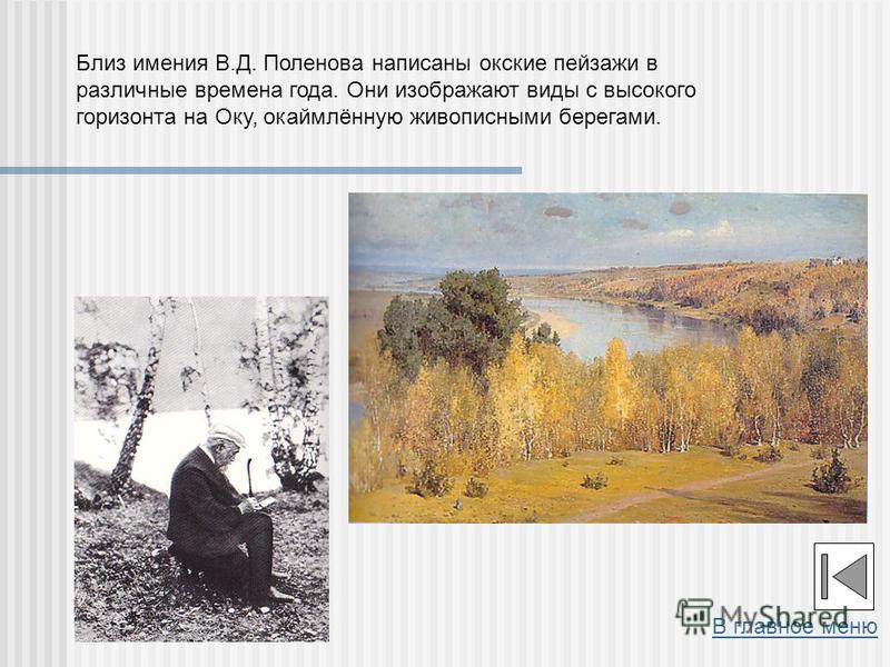 Близ имения В.Д. Поленова написаны окские пейзажи в различные времена года. Они изображают виды с высокого горизонта на Оку, окаймлённую живописными берегами. В главное меню