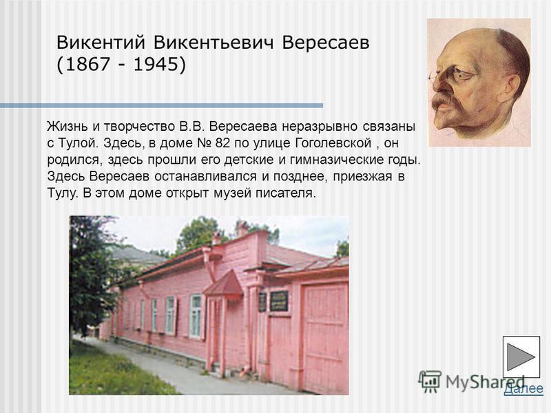 Далее Жизнь и творчество В.В. Вересаева неразрывно связаны с Тулой. Здесь, в доме 82 по улице Гоголевской, он родился, здесь прошли его детские и гимназические годы. Здесь Вересаев останавливался и позднее, приезжая в Тулу. В этом доме открыт музей п