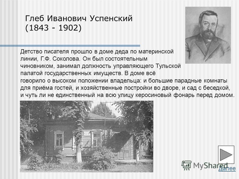 Далее Глеб Иванович Успенский (1843 - 1902) Детство писателя прошло в доме деда по материнской линии, Г.Ф. Соколова. Он был состоятельным чиновником, занимал должность управляющего Тульской палатой государственных имуществ. В доме всё говорило о высо