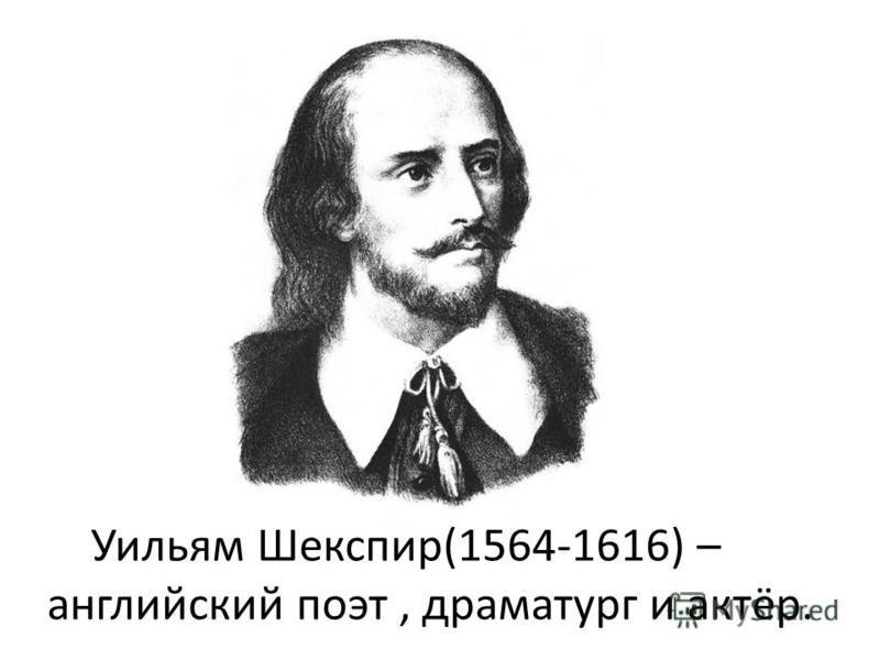 Уильям Шекспир(1564-1616) – английский поэт, драматург и актёр.