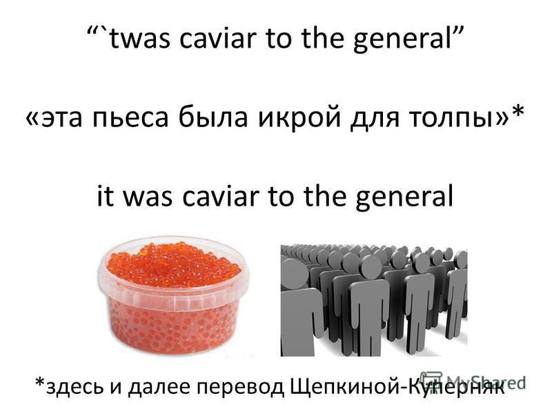 `twas caviar to the general «эта пьеса была икрой для толпы»* it was caviar to the general *здесь и далее перевод Щепкиной-Куперняк