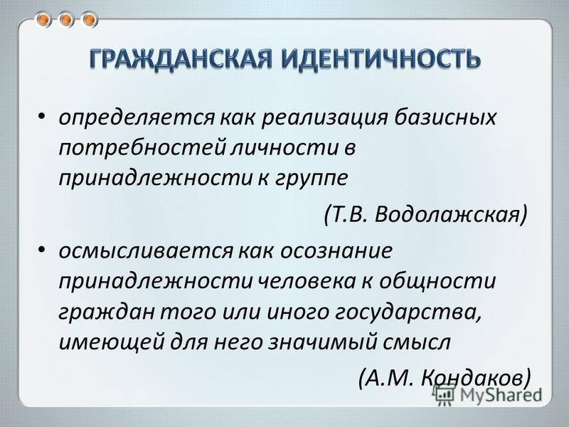 определяется как реализация базисных потребностей личности в принадлежности к группе (Т.В. Водолажская) осмысливается как осознание принадлежности человека к общности граждан того или иного государства, имеющей для него значимый смысл (A.M. Кондаков)