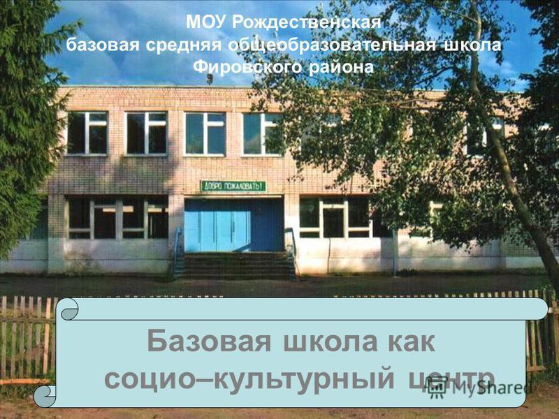 Базовая школа как социо–культурный центр МОУ Рождественская базовая средняя общеобразовательная школа Фировского района