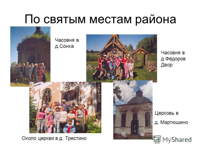 По святым местам района Часовня в д.Сонка Часовня в д.Фёдоров Двор Церковь в д. Мартюшино Около церкви в д. Трестино