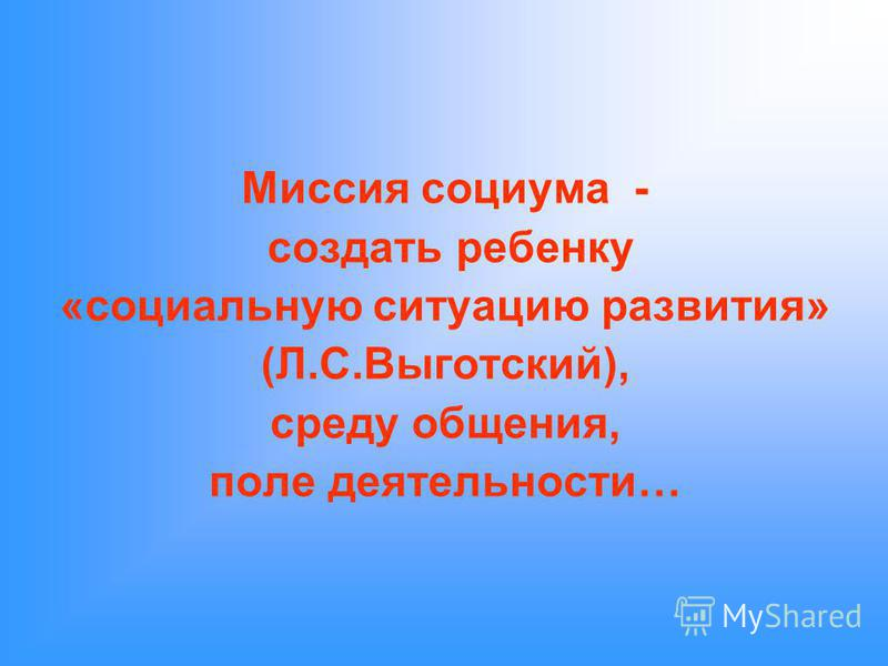 Миссия социума - создать ребенку «социальную ситуацию развития» (Л.С.Выготский), среду общения, поле деятельности…