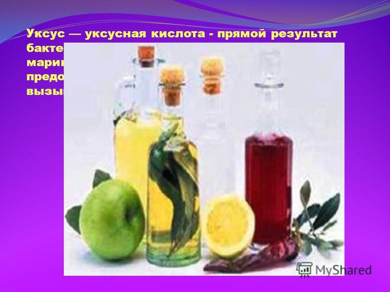 Уксус уксусная кислота - прямой результат бактериальной ферментации. При мариновании продуктов уксусная кислота предохраняет пищу от болезнетворных и вызывающих гниение бактерий.