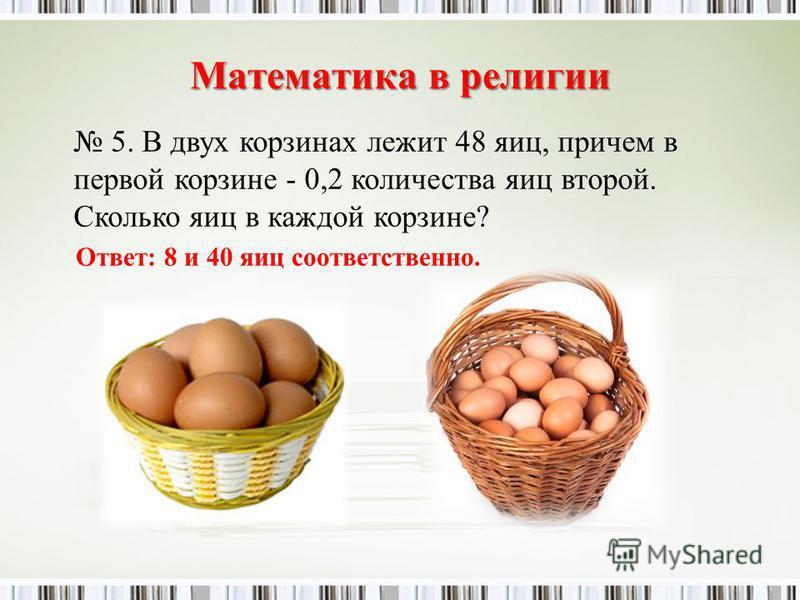 Математика в религии 5. В двух корзинах лежит 48 яиц, причем в первой корзине - 0,2 количества яиц второй. Сколько яиц в каждой корзине? Ответ: 8 и 40 яиц соответственно.
