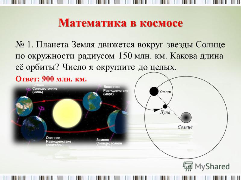 Математика в космосе 1. Планета Земля движется вокруг звезды Солнце по окружности радиусом 150 млн. км. Какова длина её орбиты? Число π округлите до целых. Ответ: 900 млн. км.