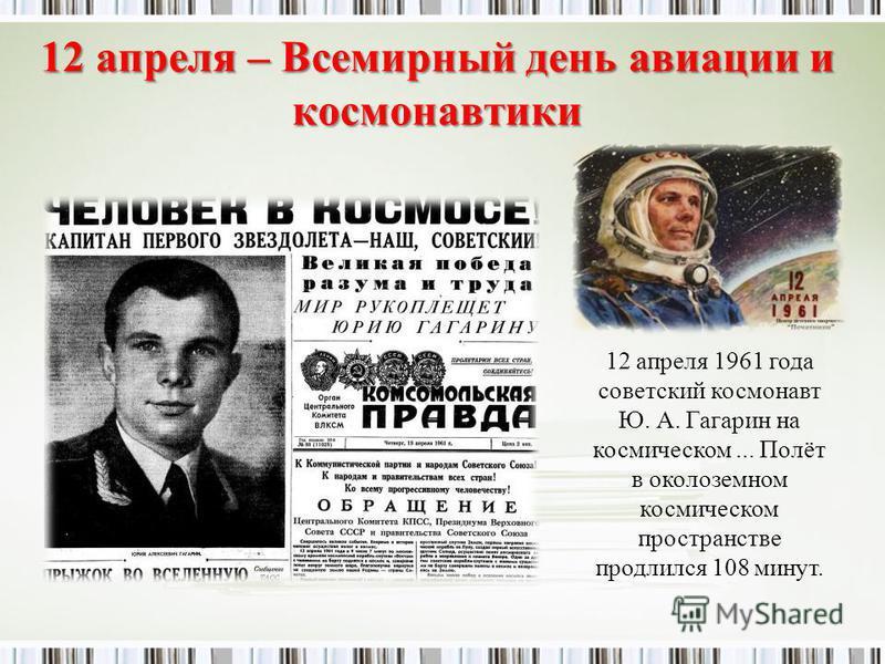 12 апреля – Всемирный день авиации и космонавтики 12 апреля 1961 года советский космонавт Ю. А. Гагарин на космическом... Полёт в околоземном космическом пространстве продлился 108 минут.