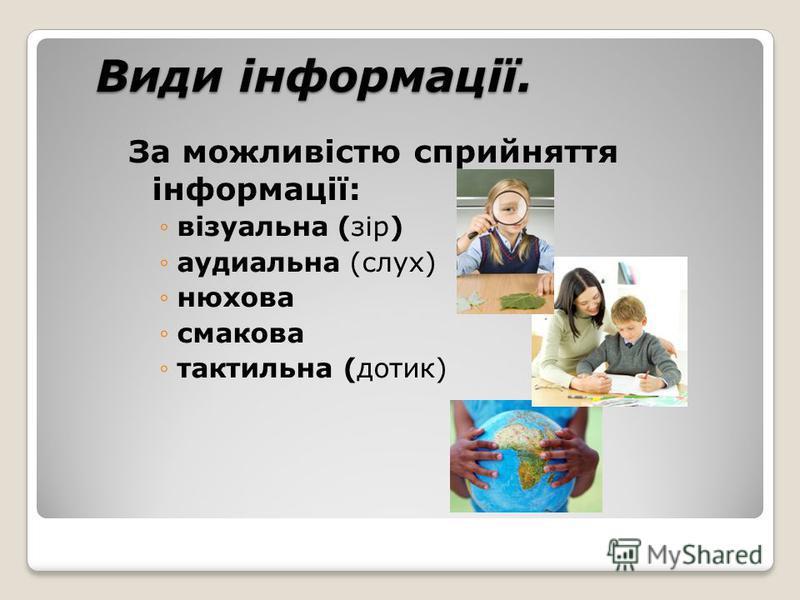 Види інформації. Види інформації. За можливістю сприйняття інформації: візуальна (зір) аудиальна (слух) нюхова смакова тактильна (дотик)