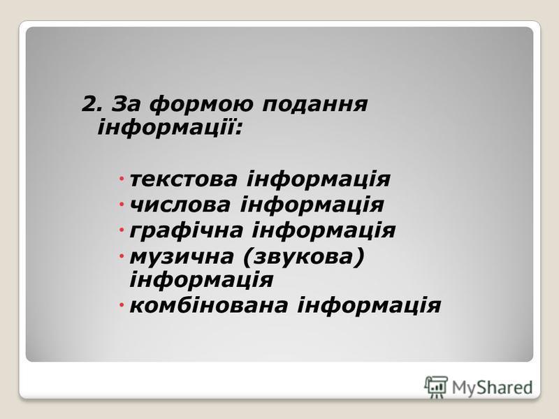 2. За формою подання інформації: текстова інформація числова інформація графічна інформація музична (звукова) інформація комбінована інформація