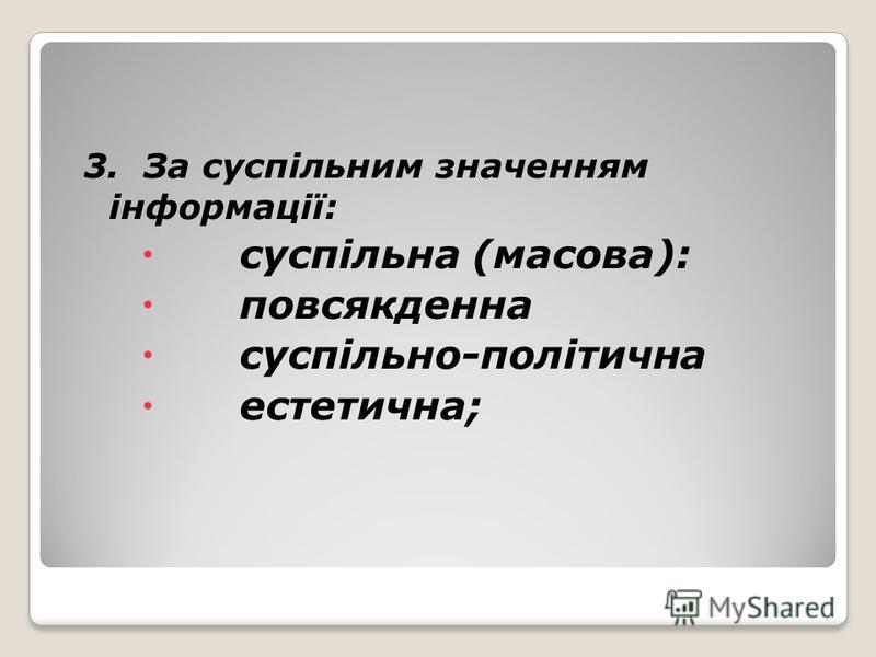 3. За суспільним значенням інформації: суспільна (масова): повсякденна суспільно-політична естетична;