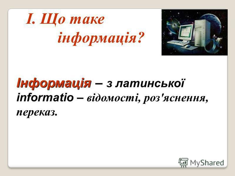 Інформація informatio Інформація – з латинської informatio – відомості, роз'яснення, переказ. І. Що таке інформація?