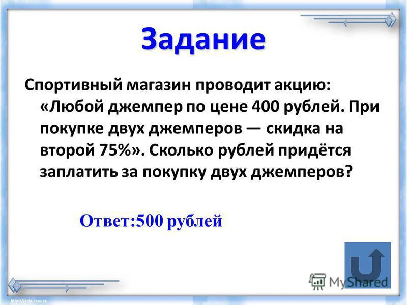 Задание Спортивный магазин проводит акцию: «Любой джемпер по цене 400 рублей. При покупке двух джемперов скидка на второй 75%». Сколько рублей придётся заплатить за покупку двух джемперов? Ответ:500 рублей