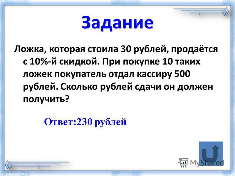 Задание Ложка, которая стоила 30 рублей, продаётся с 10%-й скидкой. При покупке 10 таких ложек покупатель отдал кассиру 500 рублей. Сколько рублей сдачи он должен получить? Ответ:230 рублей