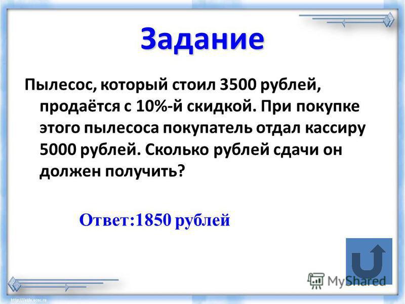 Задание Пылесос, который стоил 3500 рублей, продаётся с 10%-й скидкой. При покупке этого пылесоса покупатель отдал кассиру 5000 рублей. Сколько рублей сдачи он должен получить? Ответ:1850 рублей