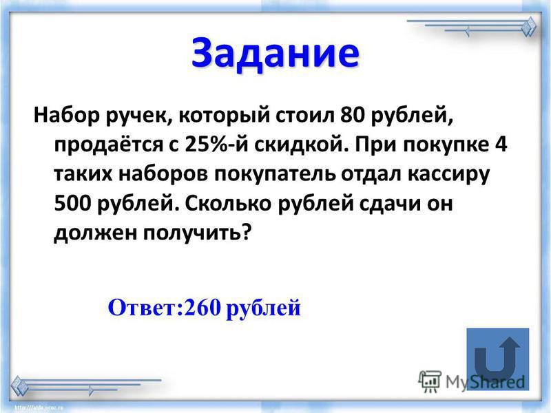 Задание Набор ручек, который стоил 80 рублей, продаётся с 25%-й скидкой. При покупке 4 таких наборов покупатель отдал кассиру 500 рублей. Сколько рублей сдачи он должен получить? Ответ:260 рублей
