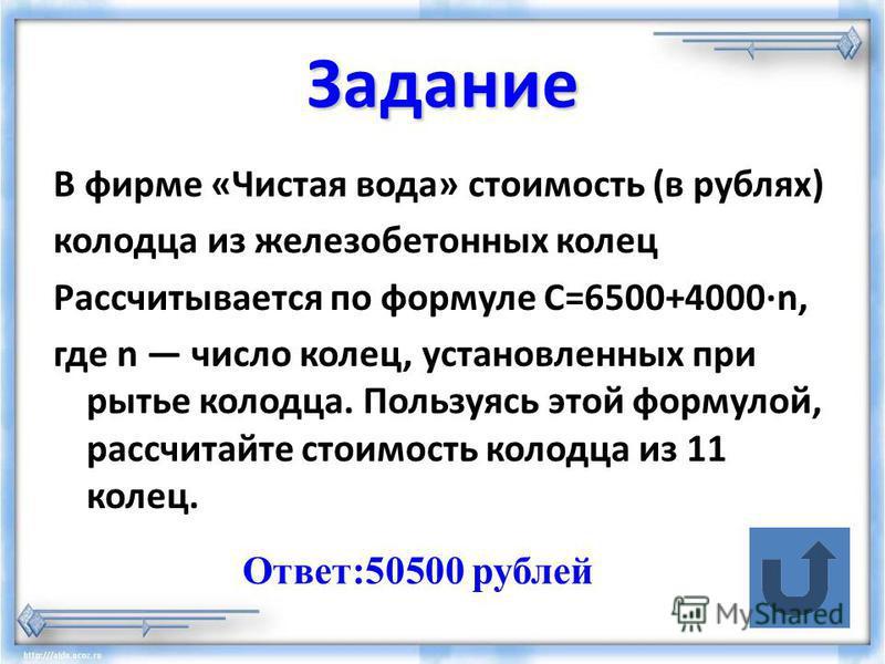 Задание В фирме «Чистая вода» стоимость (в рублях) колодца из железобетонных колец Рассчитывается по формуле C=6500+4000·n, где n число колец, установленных при рытье колодца. Пользуясь этой формулой, рассчитайте стоимость колодца из 11 колец. Ответ: