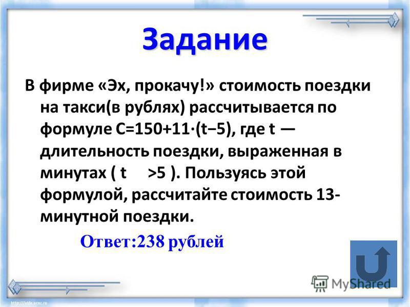 Задание В фирме «Эх, прокачу!» стоимость поездки на такси(в рублях) рассчитывается по формуле C=150+11·(t5), где t длительность поездки, выраженная в минутах ( t>5 ). Пользуясь этой формулой, рассчитайте стоимость 13- минутной поездки. Ответ:238 рубл