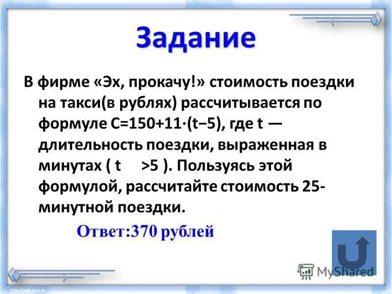Задание В фирме «Эх, прокачу!» стоимость поездки на такси(в рублях) рассчитывается по формуле C=150+11·(t5), где t длительность поездки, выраженная в минутах ( t>5 ). Пользуясь этой формулой, рассчитайте стоимость 25- минутной поездки. Ответ:370 рубл