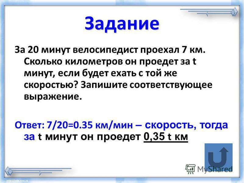 Задание За 20 минут велосипедист проехал 7 км. Сколько километров он проедет за t минут, если будет ехать с той же скоростью? Запишите соответствующее выражение. Ответ: 7/20=0.35 км/мин – скорость, тогда за t минут он проедет 0,35 t км