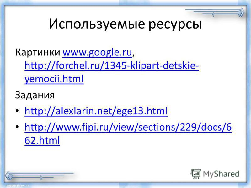 Используемые ресурсы Картинки www.google.ru, http://forchel.ru/1345-klipart-detskie- yemocii.htmlwww.google.ru http://forchel.ru/1345-klipart-detskie- yemocii.html Задания http://alexlarin.net/ege13. html http://www.fipi.ru/view/sections/229/docs/6 6