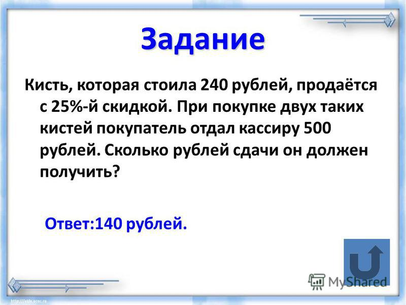 Задание Кисть, которая стоила 240 рублей, продаётся с 25%-й скидкой. При покупке двух таких кистей покупатель отдал кассиру 500 рублей. Сколько рублей сдачи он должен получить? Ответ:140 рублей.
