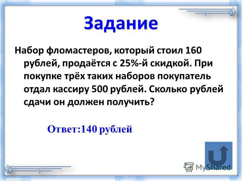 Задание Набор фломастеров, который стоил 160 рублей, продаётся с 25%-й скидкой. При покупке трёх таких наборов покупатель отдал кассиру 500 рублей. Сколько рублей сдачи он должен получить? Ответ:140 рублей