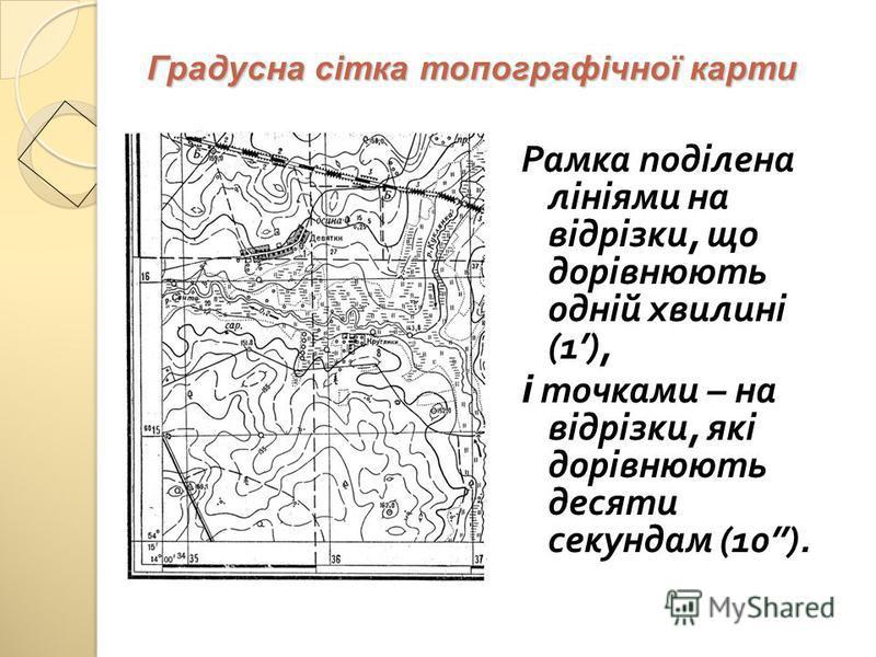 Градусна сітка топографічної карти Рамка поділена лініями на відрізки, що дорівнюють одній хвилині (1), і точками – на відрізки, які дорівнюють десяти секундам (10).