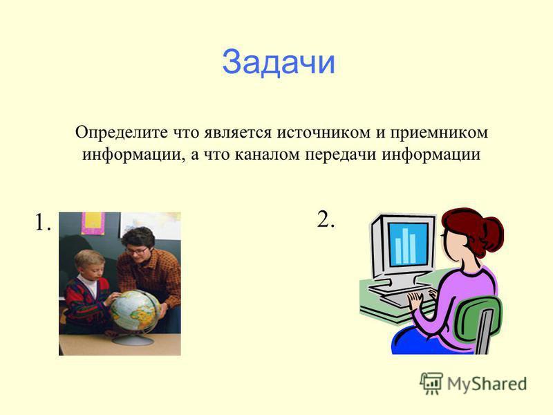 Определите что является источником и приемником информации, а что каналом передачи информации 1. 2. Задачи