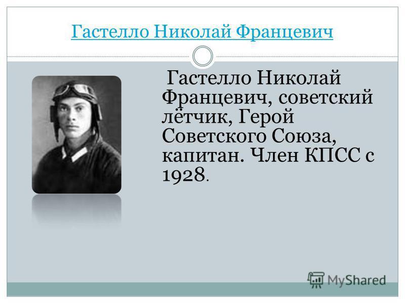 Гастелло Николай Францевич Гастелло Николай Францевич, советский лётчик, Герой Советского Союза, капитан. Член КПСС с 1928.