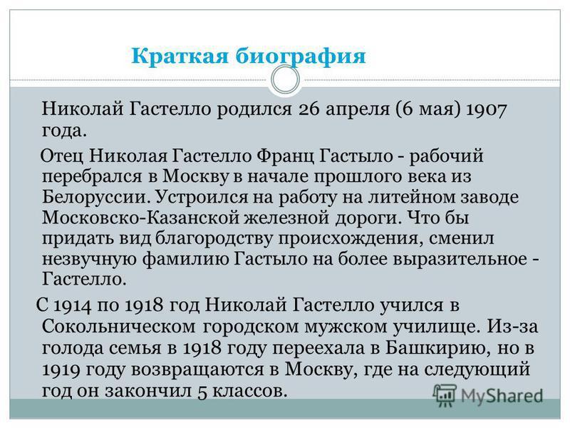 Николай Гастелло родился 26 апреля (6 мая) 1907 года. Отец Николая Гастелло Франц Гастыло - рабочий перебрался в Москву в начале прошлого века из Белоруссии. Устроился на работу на литейном заводе Московско-Казанской железной дороги. Что бы придать в