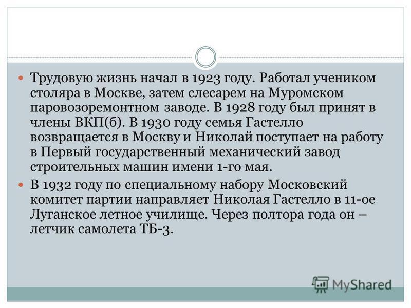 Трудовую жизнь начал в 1923 году. Работал учеником столяра в Москве, затем слесарем на Муромском паровозоремонтном заводе. В 1928 году был принят в члены ВКП(б). В 1930 году семья Гастелло возвращается в Москву и Николай поступает на работу в Первый