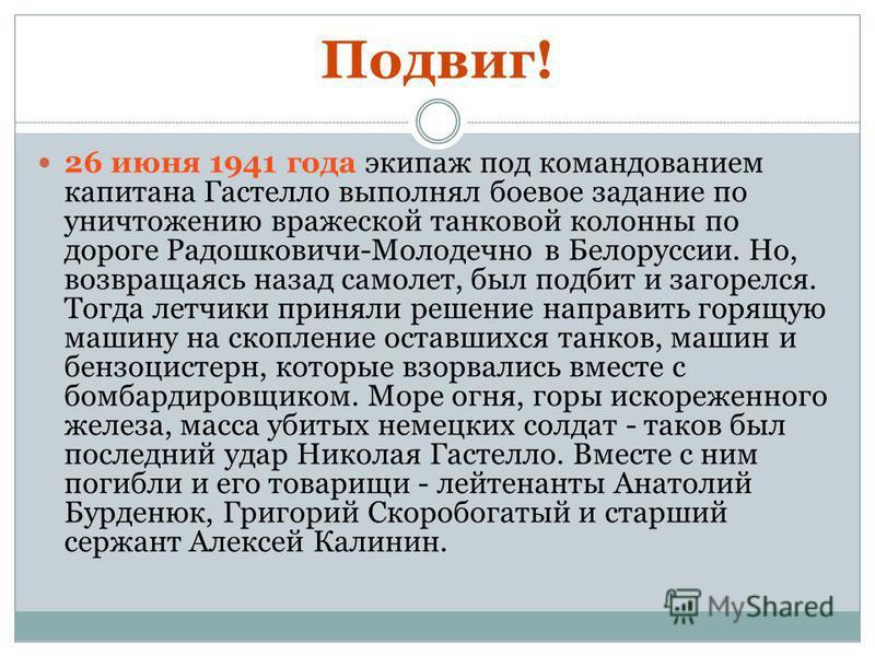 Подвиг! 26 июня 1941 года экипаж под командованием капитана Гастелло выполнял боевое задание по уничтожению вражеской танковой колонны по дороге Радошковичи-Молодечно в Белоруссии. Но, возвращаясь назад самолет, был подбит и загорелся. Тогда летчики