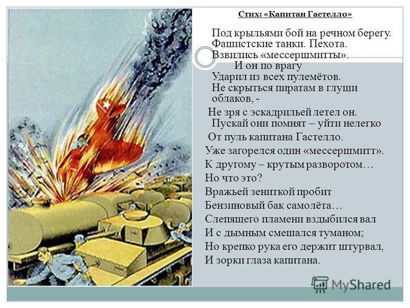 Стих: «Капитан Гастелло» Под крыльями бой на речном берегу. Фашистские танки. Пехота. Взвились «мессершмитты». И он по врагу Ударил из всех пулемётов. Не скрыться пиратам в глуши облаков, - Не зря с эскадрильей летел он. Пускай они помнят – уйти неле