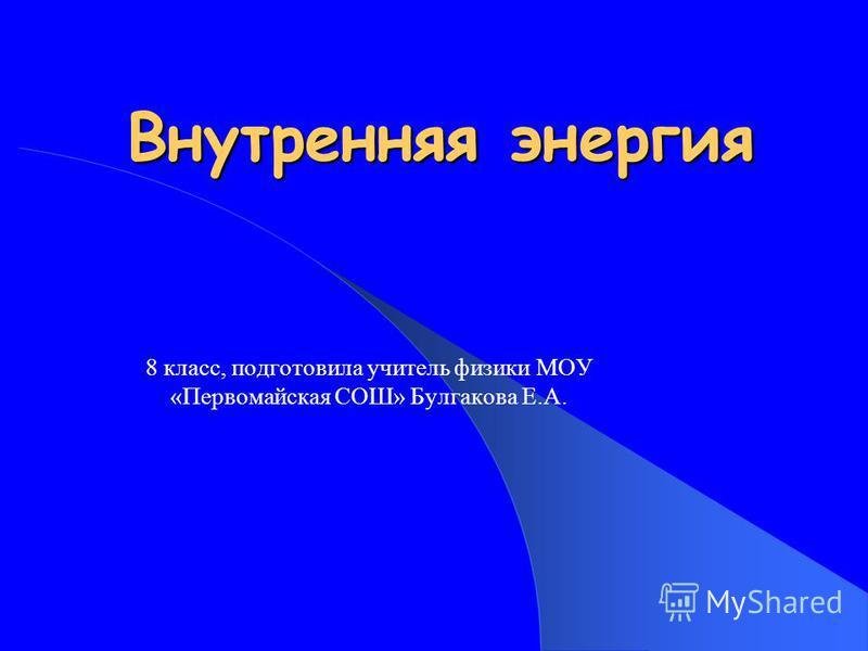 Внутренняя энергия 8 класс, подготовила учитель физики МОУ «Первомайская СОШ» Булгакова Е.А.