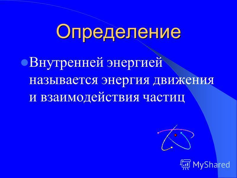Определение Внутренней энергией называется энергия движения и взаимодействия частиц