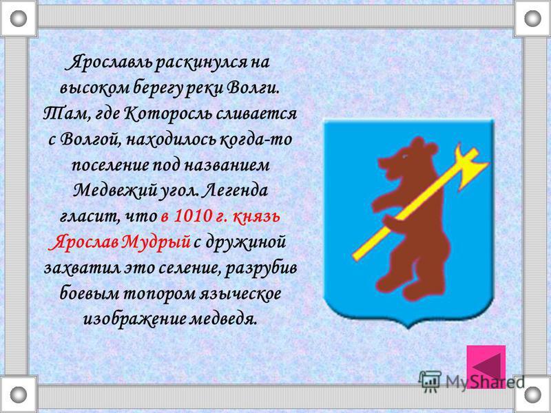 Ярославль раскинулся на высоком берегу реки Волги. Там, где Которосль сливается с Волгой, находилось когда-то поселение под названием Медвежий угол. Легенда гласит, что в 1010 г. князь Ярослав Мудрый с дружиной захватил это селение, разрубив боевым т