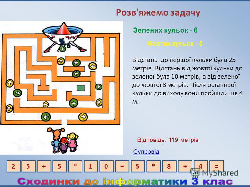 Розв'яжемо задачу Відстань до першої кульки була 25 метрів. Відстань від жовтої кульки до зеленої була 10 метрів, а від зеленої до жовтої 8 метрів. Після останньої кульки до виходу вони пройшли ще 4 м. Зелених кульок - 6 Жовтих кульок - 5 5+5*10+=25*