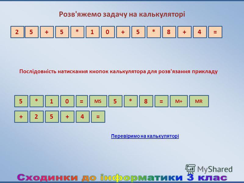 Розв'яжемо задачу на калькуляторі 5+5*10+=25*8+4 Перевіримо на калькуляторі 5* MS 015 M+MR ==*8 2 Послідовність натискання кнопок калькулятора для розв'язання прикладу +5+4=