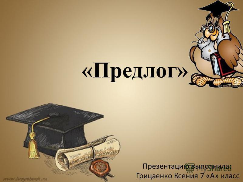 Презентацию выполнила: Грицаенко Ксения 7 «А» класс «Предлог»