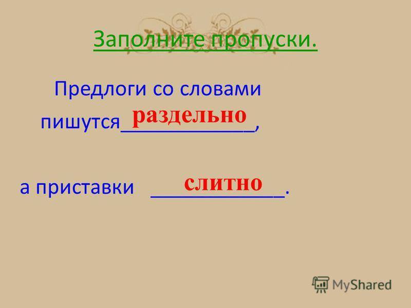 Заполните пропуски. Предлоги со словами пишутся____________, а приставки ____________. раздельно слитно