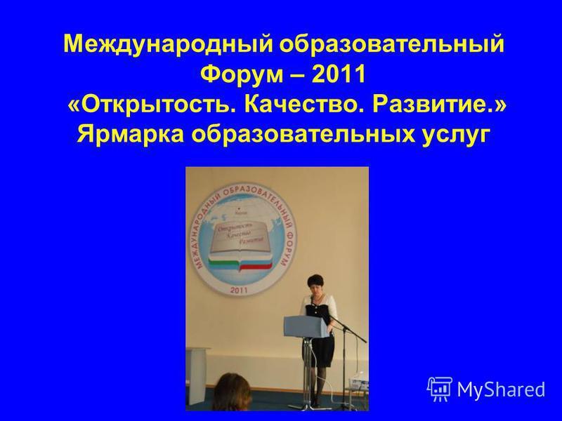 Международный образовательный Форум – 2011 «Открытость. Качество. Развитие.» Ярмарка образовательных услуг