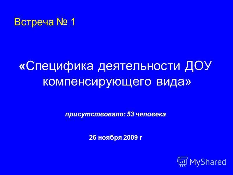 Встреча 1 «Специфика деятельности ДОУ компенсирующего вида» присутствовало: 53 человека 26 ноября 2009 г
