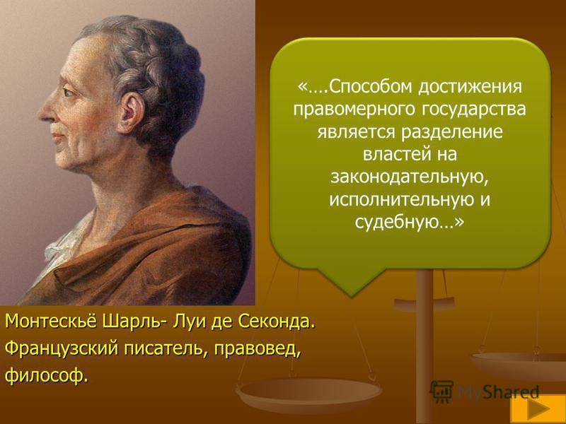 Монтескьё Шарль- Луи де Секонда. Французский писатель, правовед, философ. «….Способом достижения правомерного государства является разделение властей на законодательную, исполнительную и судебную…»