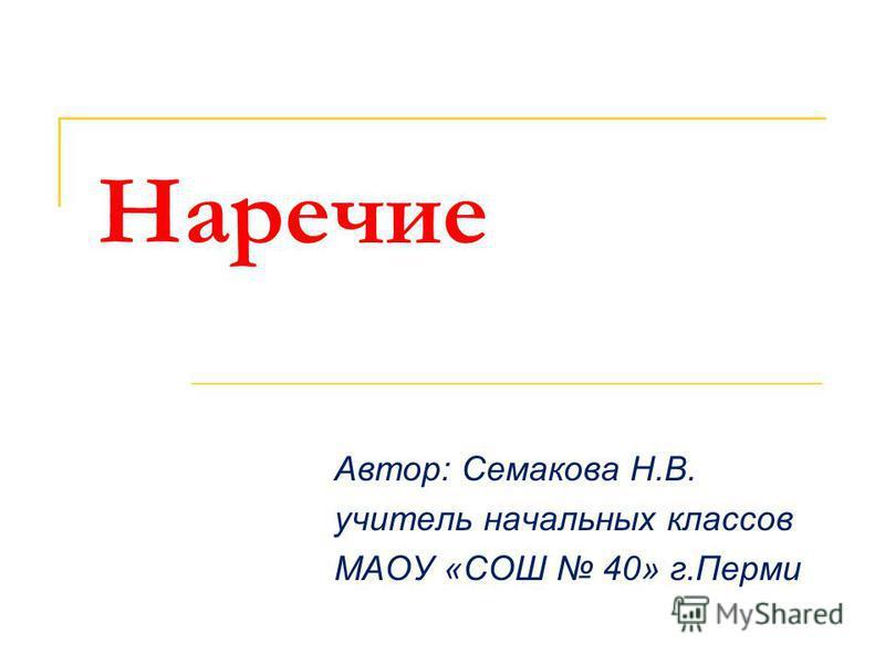 Наречие Автор: Семакова Н.В. учитель начальных классов МАОУ «СОШ 40» г.Перми